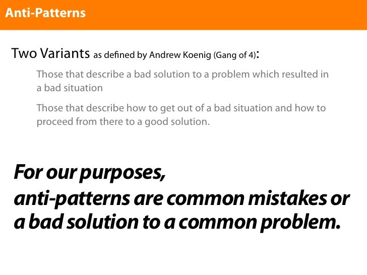 Anti-Patterns    Two Variants as de    ned by Andrew Koenig (Gang of 4):       Those that describe a bad solution to a pro...