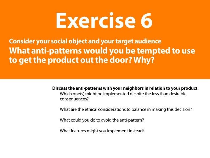 Exercise 6 Consider your social object and your target audience What anti-patterns would you be tempted to use to get the ...