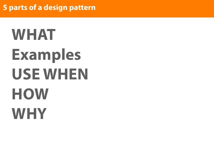 5 parts of a design pattern     WHAT   Examples   USE WHEN   HOW   WHY
