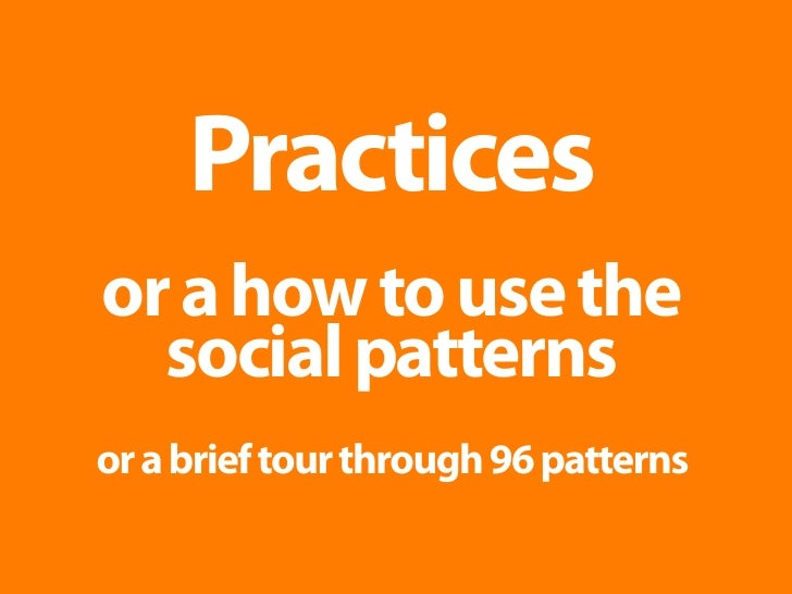 Practices or a how to use the   social patterns or a brief tour through 96 patterns