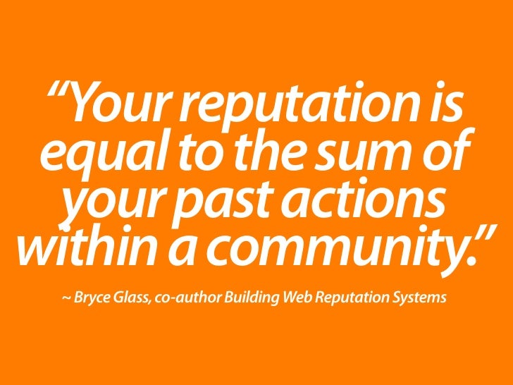 """""""Your reputation is  equal to the sum of   your past actions within a community.""""  ~ Bryce Glass, co-author Building Web R..."""