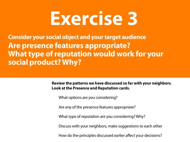 Exercise 3 Consider your social object and your target audience Are presence features appropriate? What type of reputation...
