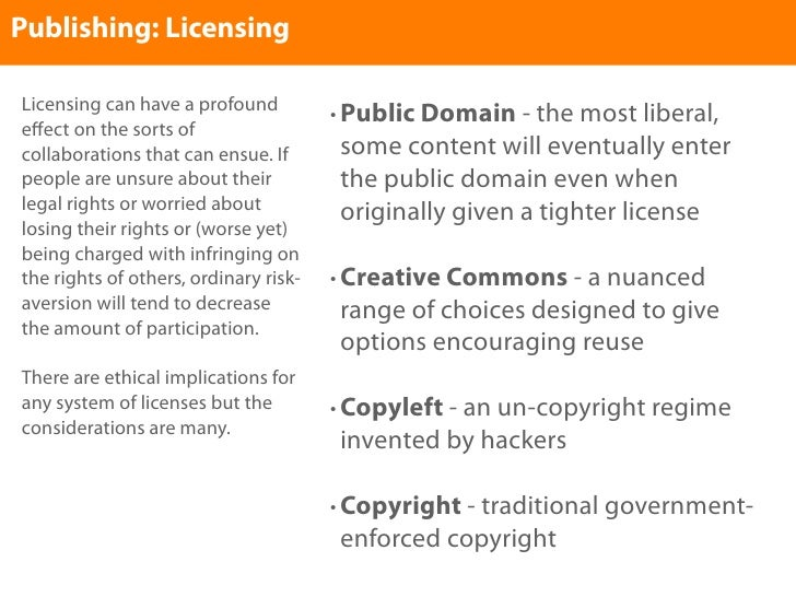 Publishing: Licensing  Licensing can have a profound          • Public Domain - the most liberal, effect on the sorts of co...