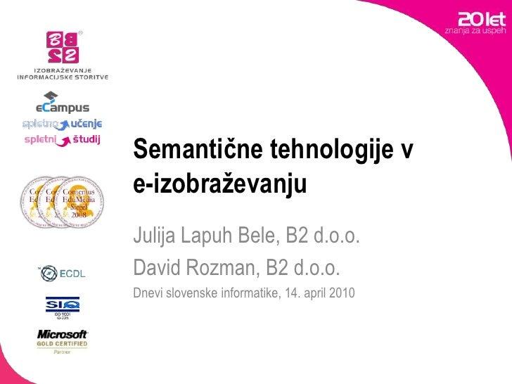 Semantične tehnologije v e-izobraževanju<br />Julija Lapuh Bele, B2 d.o.o.<br />David Rozman, B2 d.o.o.<br />Dnevi slovens...