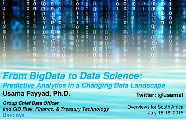 From BigData to Data Science: Predictive Analytics in a Changing Data Landscape Usama Fayyad, Ph.D. Group Chief Data Offic...