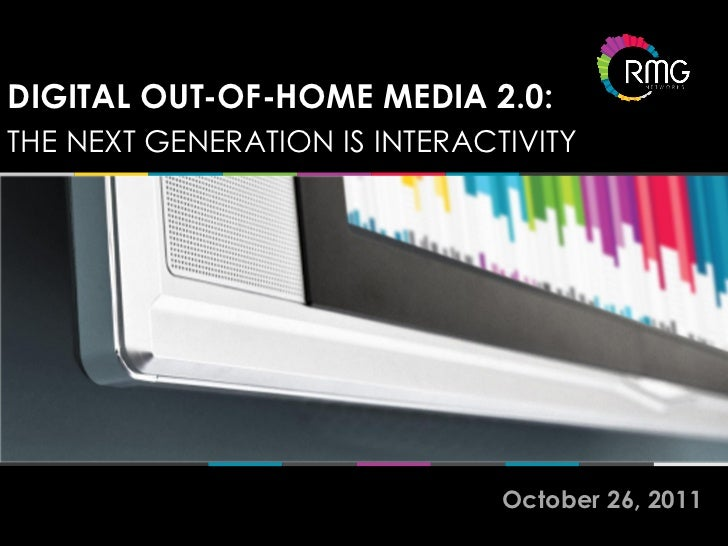 DIGITAL OUT-OF-HOME MEDIA 2.0:THE NEXT GENERATION IS INTERACTIVITY                               October 26, 2011