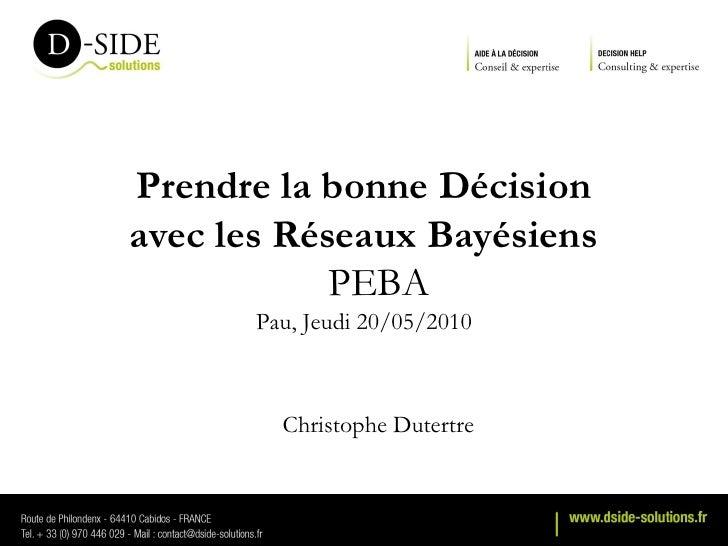 Prendre la bonne Décision avec les Réseaux Bayésiens             PEBA        Pau, Jeudi 20/05/2010             Christophe ...