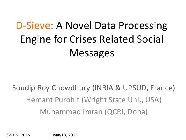 D-Sieve: A Novel Data Processing Engine for Crises Related Social Messages Soudip Roy Chowdhury (INRIA & UPSUD, France) He...