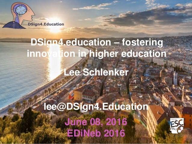 lee@DSign4.Education Lee Schlenker DSign4.education – fostering innovation in higher education June 08, 2016 EDiNeb 2016