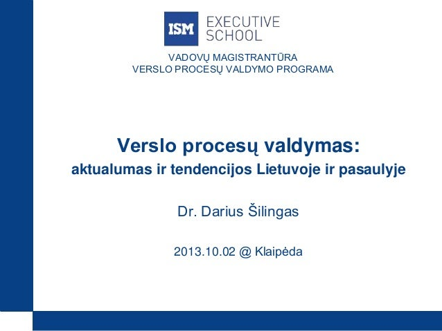 VADOVŲ MAGISTRANTŪRA VERSLO PROCESŲ VALDYMO PROGRAMA Verslo procesų valdymas: aktualumas ir tendencijos Lietuvoje ir pasau...