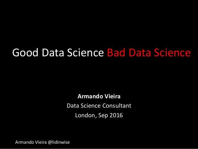 Armando Vieira @lidinwise Good Data Science Bad Data Science Armando Vieira Data Science Consultant London, Sep 2016