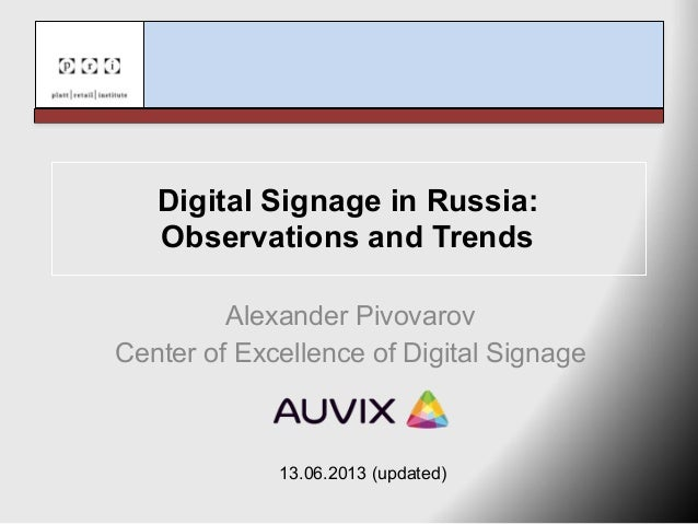 Digital Signage in Russia:Observations and TrendsAlexander PivovarovCenter of Excellence of Digital Signage13.06.2013 (upd...