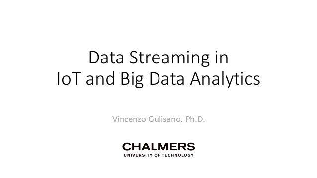 Data Streaming in IoT and Big Data Analytics Vincenzo Gulisano, Ph.D.