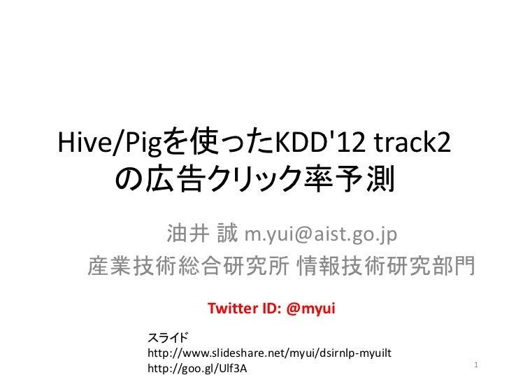 Hive/Pigを使ったKDD12 track2    の広告クリック率予測    油井 誠 m.yui@aist.go.jp 産業技術総合研究所 情報技術研究部門                Twitter ID: @myui     スラ...