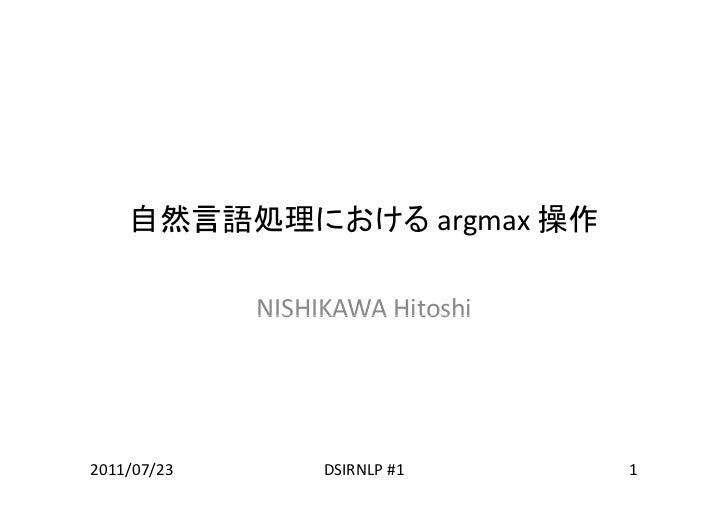 自然言語処理における argmax操作             NISHIKAWAHitoshi             NISHIKAWA Hitoshi2011/07/23        DSIRNLP#1     1