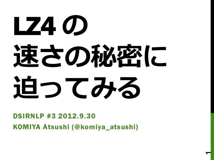LZ4 の速さの秘密に迫ってみるDSIRNLP #3 2012.9.30KOMIYA Atsushi (@komiya_atsushi)                                   1