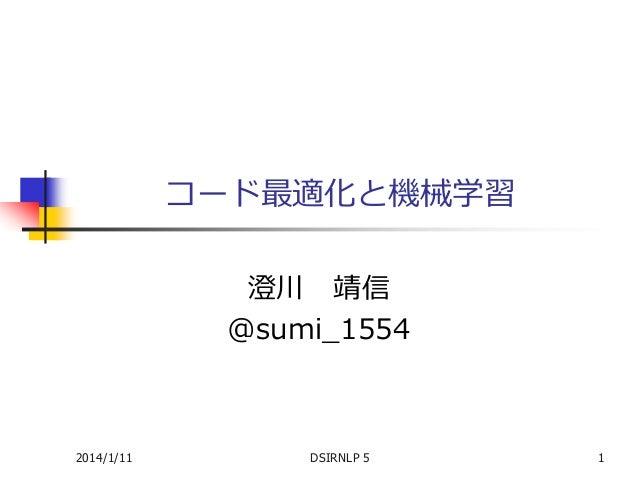 コード最適化と機械学習 澄川 靖信 @sumi_1554  2014/1/11  DSIRNLP 5  1