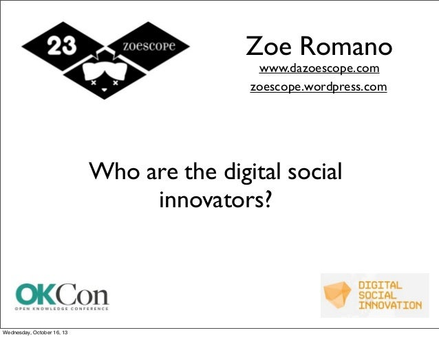 Zoe Romano www.dazoescope.com zoescope.wordpress.com  Who are the digital social innovators?  Wednesday, October 16, 13