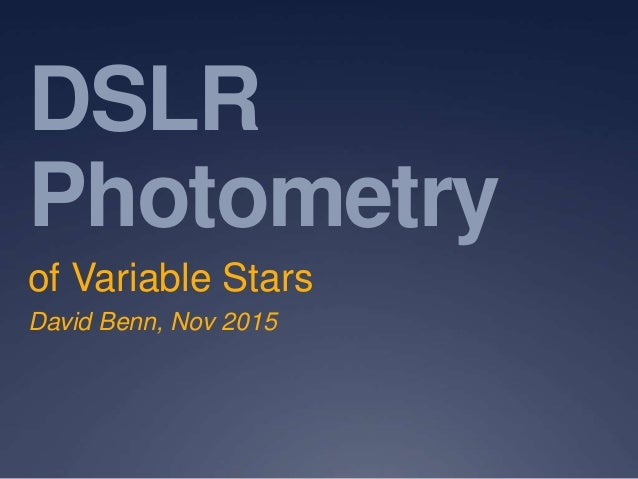 DSLR Photometry of Variable Stars David Benn, Nov 2015