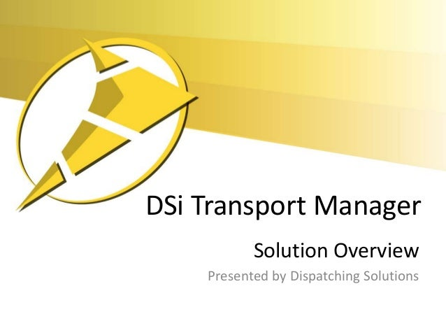 DSi Transport Manager           Solution Overview    Presented by Dispatching Solutions