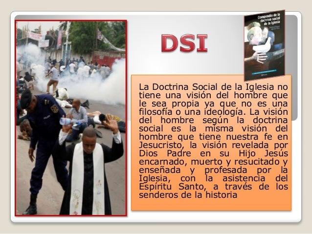 La Doctrina Social de la Iglesia no tiene una visión del hombre que le sea propia ya que no es una filosofía o una ideolog...