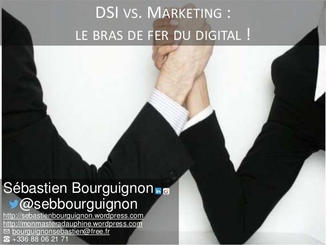 DSI VS. MARKETING : LE BRAS DE FER DU DIGITAL ! Sébastien Bourguignon @sebbourguignon http://sebastienbourguignon.wordpres...