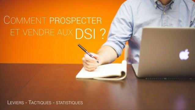 ET VENDRE AUX COMMENT PROSPECTER DSI ? LEVIERS - TACTIQUES - STATISTIQUES