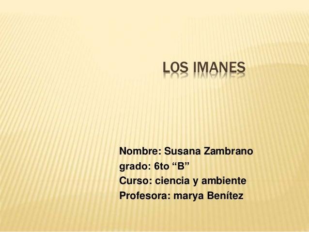 """LOS IMANES  Nombre: Susana Zambrano  grado: 6to """"B""""  Curso: ciencia y ambiente  Profesora: marya Benítez"""