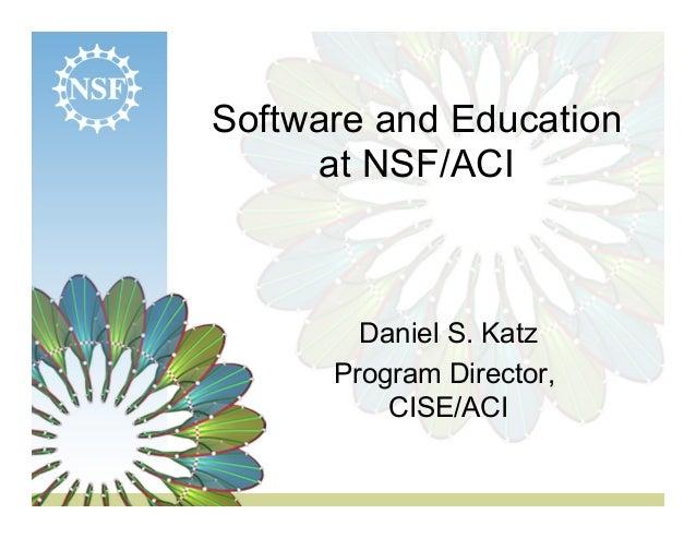 Software and Education  at NSF/ACI  Daniel S. Katz  Program Director,  CISE/ACI