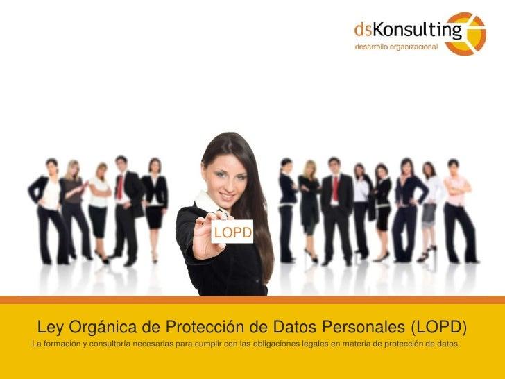 LOPD<br />Ley Orgánica de Protección de Datos Personales (LOPD)<br />La formación y consultoría necesarias para cumplir co...