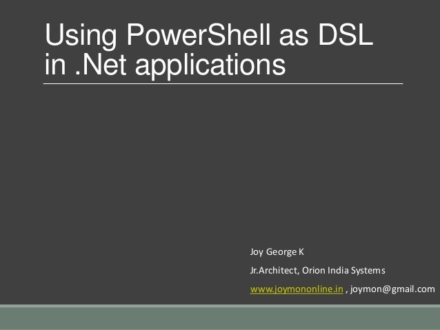 Using PowerShell as DSL in .Net applications Joy George K Jr.Architect, Orion India Systems www.joymononline.in , joymon@g...