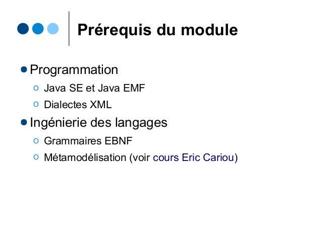 Prérequis du module ● Programmation Ο Java SE et Java EMF Ο Dialectes XML ● Ingénierie des langages Ο Grammaires EBNF Ο Mé...