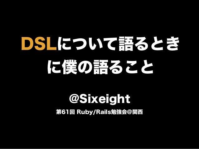 DSLについて語るとき に僕の語ること @Sixeight 第61回 Ruby/Rails勉強会@関西
