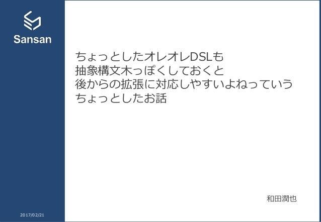 ちょっとしたオレオレDSLも 抽象構文木っぽくしておくと 後からの拡張に対応しやすいよねっていう ちょっとしたお話 2017/02/21 和田潤也