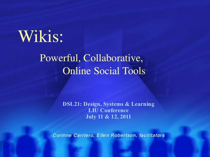 Wikis:    Powerful, Collaborative,    Online Social Tools DSL21: Design, Systems & Learning LIU Conference July 11 & 12, 2...