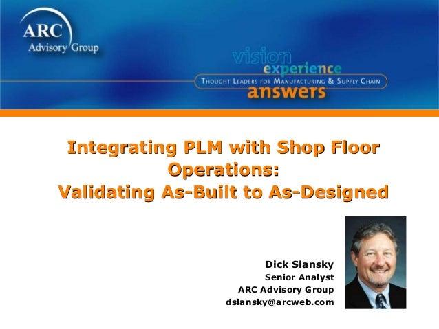 Integrating PLM with Shop Floor Operations: Validating As-Built to As-Designed Dick Slansky Senior Analyst ARC Advisory Gr...