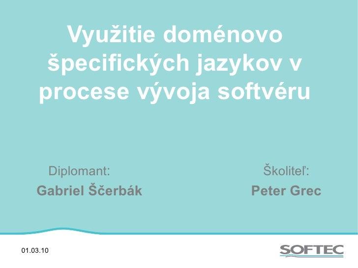 Využitie doménovo špecifických jazykov v procese vývoja softvéru Diplomant : Školiteľ : Gabriel Ščerbák Peter Grec 01.03.10