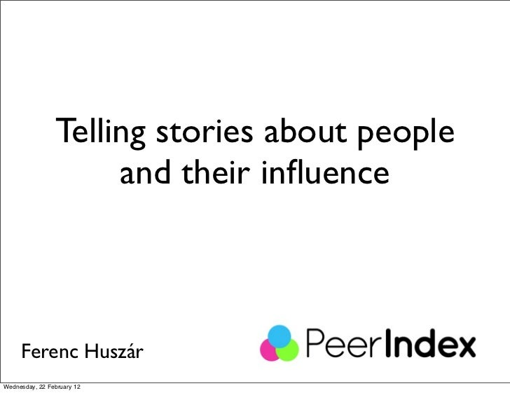 Telling stories about people                     and their influence     Ferenc HuszárWednesday, 22 February 12