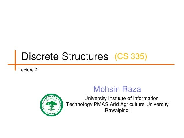 Discrete Structures (CS 335) Lecture 2  Mohsin Raza University Institute of Information Technology PMAS Arid Agriculture U...