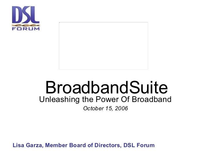 BroadbandSuite Unleashing the Power Of Broadband October 15, 2006 Lisa Garza, Member Board of Directors, DSL Forum