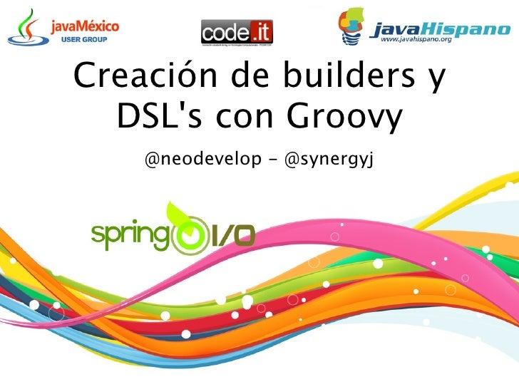 Creación de builders y   DSL's con Groovy     @neodevelop - @synergyj