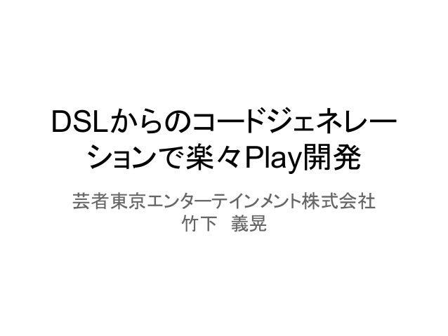 DSLからのコードジェネレー ションで楽々Play開発 芸者東京エンターテインメント株式会社 竹下 義晃