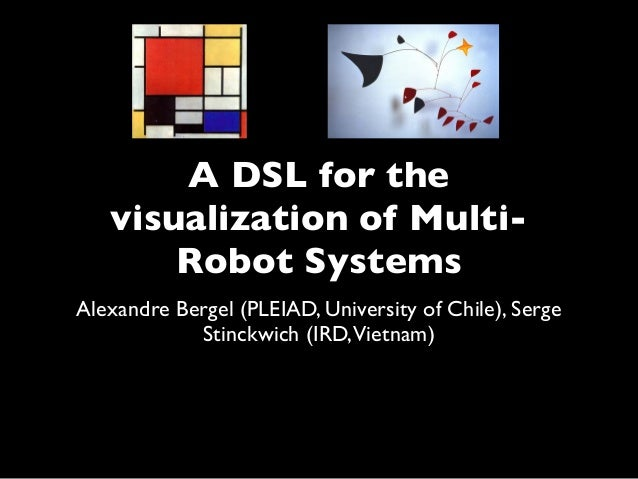 A DSL for the visualization of Multi- Robot Systems Alexandre Bergel (PLEIAD, University of Chile), Serge Stinckwich (IRD,...