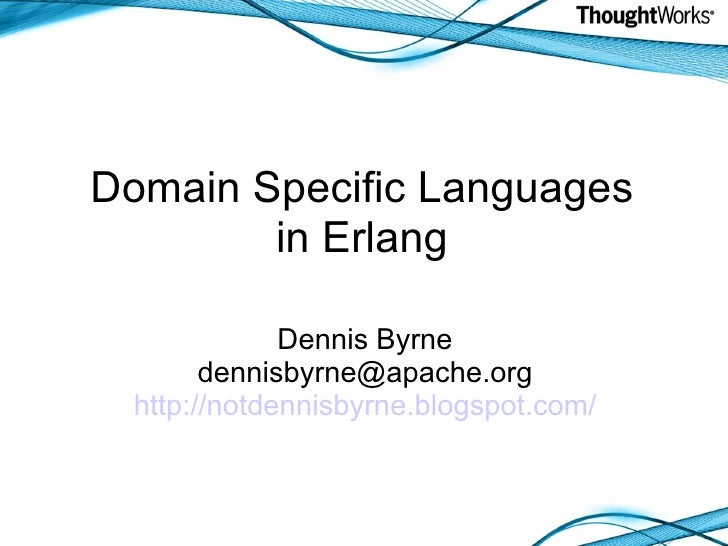 Domain Specific Languages in Erlang Dennis Byrne [email_address] http://notdennisbyrne.blogspot.com/
