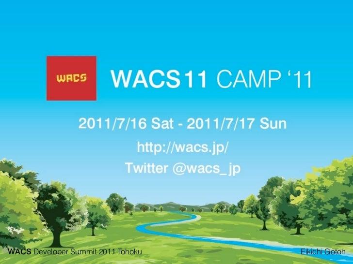 WACS Developer Summit 2011 TohokuWACS on Developer Summit2011 Tohoku   Eikichi Gotoh                                      ...