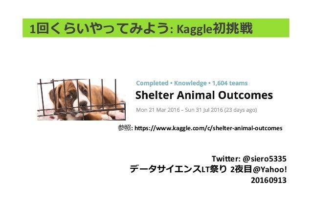 1回くらいやってみよう:Kaggle初挑戦 Twi,er:@siero5335 データサイエンスLT祭り 2夜⽬@Yahoo! 20160913 参照:h,ps://www.kaggle.com/c/shelter-animal-o...