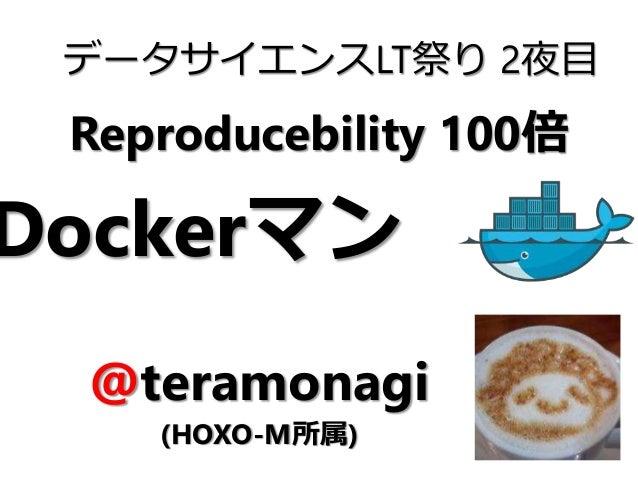 Reproducebility 100倍 データサイエンスLT祭り 2夜目 @teramonagi (HOXO-M所属) Dockerマン