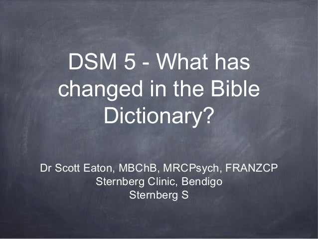 DSM 5 - What haschanged in the BibleDictionary?Dr Scott Eaton, MBChB, MRCPsych, FRANZCPSternberg Clinic, BendigoSternberg S