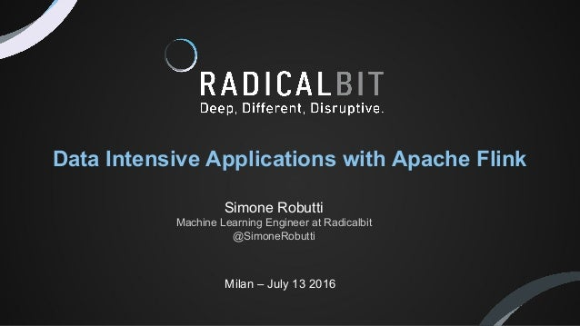 Milan – July 13 2016 Data Intensive Applications with Apache Flink Simone Robutti Machine Learning Engineer at Radicalbit ...