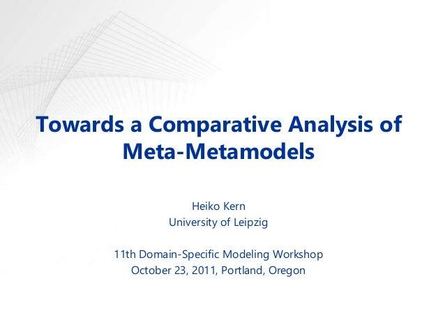 Towards a Comparative Analysis of Meta-Metamodels Heiko Kern University of Leipzig 11th Domain-Specific Modeling Workshop ...